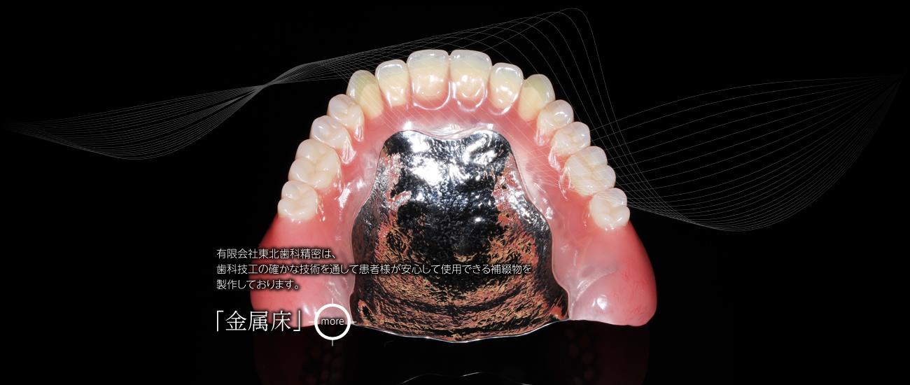 有限会社東北歯科精密は、歯科技工の確かな技術を通して患者様が安心して使用できる補綴物を製作しております。「金属床」